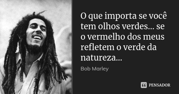 O que importa se você tem olhos verdes... se o vermelho dos meus refletem o verde da natureza...... Frase de Bob Marley.