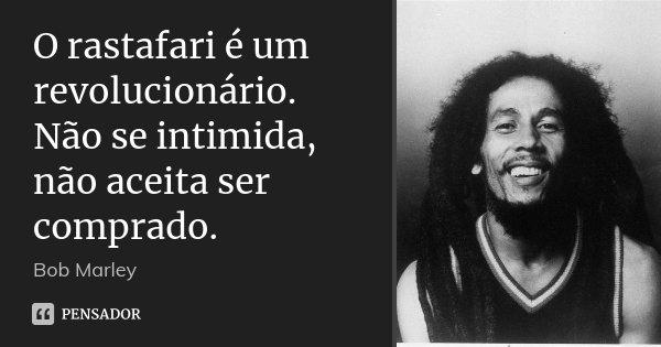 O rastafari é um revolucionário. Não se intimida, não aceita ser comprado.... Frase de Bob Marley.