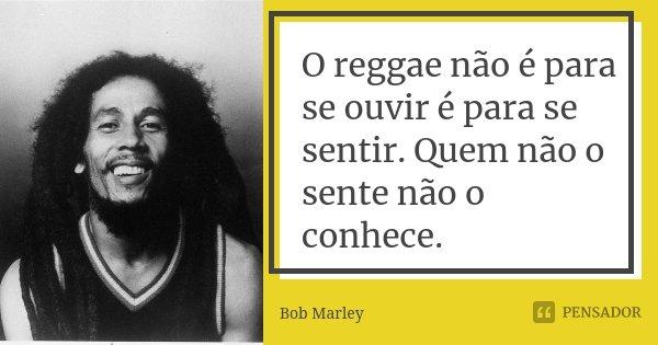 O reggae não é para se ouvir é para se sentir. Quem não o sente não o conhece.... Frase de Bob Marley.