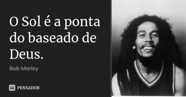 O Sol é a ponta do baseado de Deus.... Frase de Bob Marley.