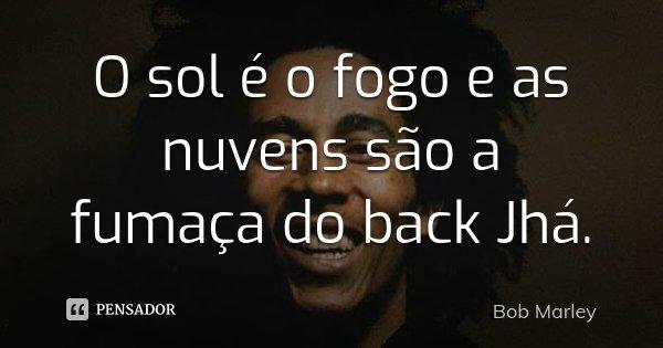 O sol é o fogo e as nuvens são a fumaça do back Jhá.... Frase de Bob Marley.