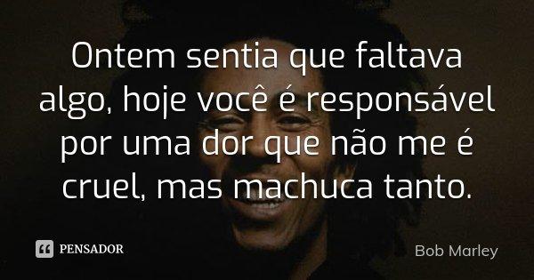 Ontem sentia que faltava algo, hoje você é responsável por uma dor que não me é cruel, mas machuca tanto.... Frase de Bob Marley.