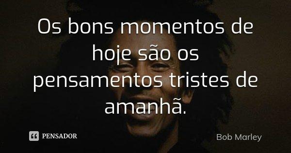 Os bons momentos de hoje são os pensamentos tristes de amanhã.... Frase de Bob Marley.
