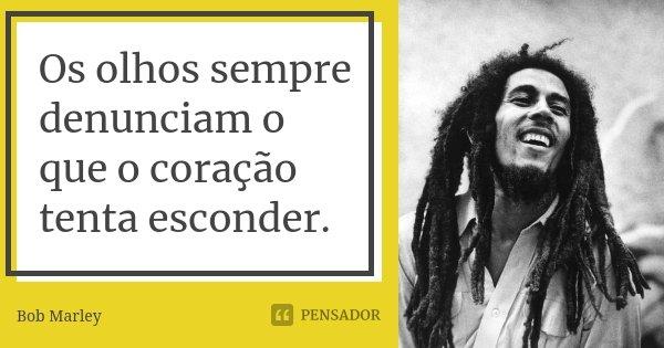Os olhos sempre denunciam o que o coração tenta esconder.... Frase de Bob Marley.