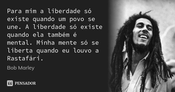 Para mim a liberdade só existe quando um povo se une. A liberdade só existe quando ela também é mental. Minha mente só se liberta quando eu louvo a Rastafári.... Frase de Bob Marley.