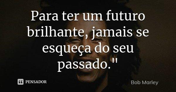 """Para ter um futuro brilhante, jamais se esqueça do seu passado.""""... Frase de Bob Marley."""