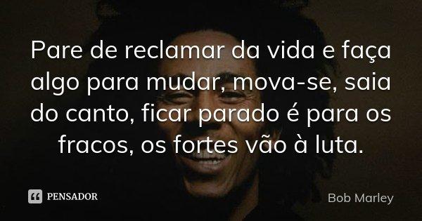 Pare de reclamar da vida e faça algo para mudar, mova-se, saia do canto, ficar parado é para os fracos, os fortes vão à luta.... Frase de Bob Marley.