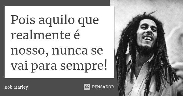 Pois aquilo que realmente é nosso, nunca se vai para sempre!... Frase de Bob Marley.