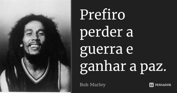 Prefiro perder a guerra e ganhar a paz.... Frase de Bob Marley.
