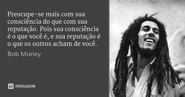 Preocupe-se mais com sua consciência do que com sua reputação. Pois sua consciência é o que você é, e sua reputação é o que os outros acham de você.... Frase de Bob Marley.
