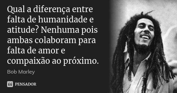 Qual a diferença entre falta de humanidade e atitude? Nenhuma pois ambas colaboram para falta de amor e compaixão ao próximo.... Frase de Bob Marley.