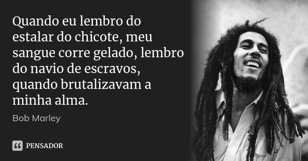 Quando eu lembro do estalar do chicote, meu sangue corre gelado, lembro do navio de escravos, quando brutalizavam a minha alma.... Frase de Bob Marley.