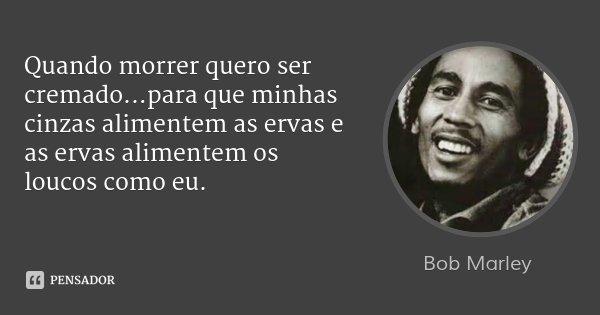 Quando morrer quero ser cremado...para que minhas cinzas alimentem as ervas e as ervas alimentem os loucos como eu.... Frase de Bob Marley.