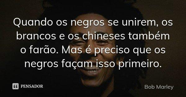 Quando os negros se unirem, os brancos e os chineses também o farão. Mas é preciso que os negros façam isso primeiro.... Frase de Bob Marley.