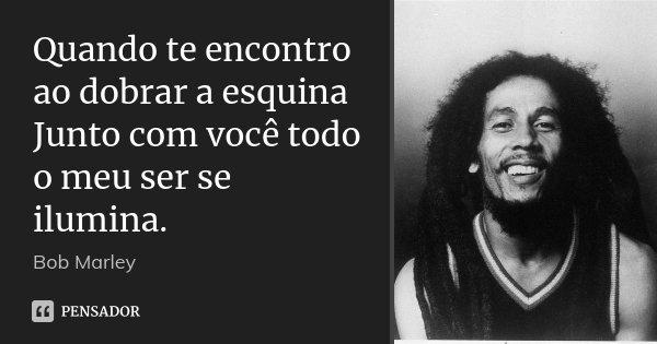 Quando te encontro ao dobrar a esquina Junto com você todo o meu ser se ilumina.... Frase de Bob Marley.