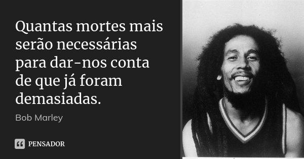 Quantas mortes mais serão necessárias para dar-nos conta de que já foram demasiadas.... Frase de Bob Marley.