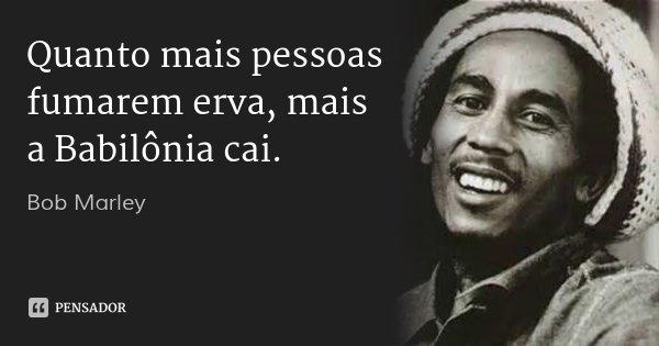 Quanto mais pessoas fumarem erva, mais a Babilônia cai.... Frase de Bob Marley.