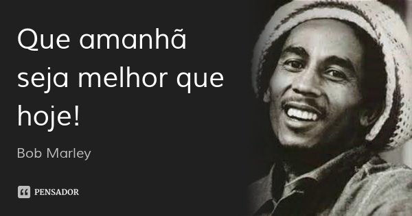 Que amanhã seja melhor que hoje!... Frase de Bob Marley.