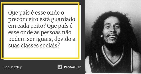 Que país é esse onde o preconceito está guardado em cada peito? Que país é esse onde as pessoas não podem ser iguais, devido a suas classes sociais?... Frase de Bob Marley.