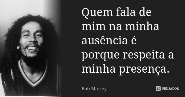 Quem fala de mim na minha ausência, é porque respeita a minha presença.... Frase de Bob Marley.
