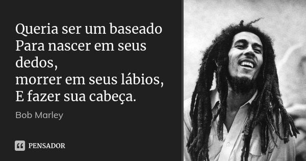 Queria ser um baseado Para nascer em seus dedos, morrer em seus lábios, E fazer sua cabeça.... Frase de Bob Marley.