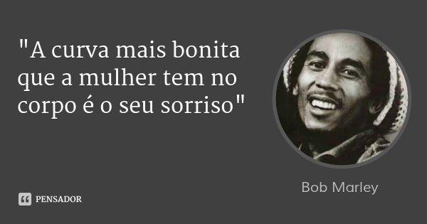 """""""A curva mais bonita que a mulher tem no corpo é o seu sorriso""""... Frase de Bob Marley."""
