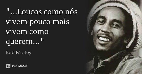 """""""...Loucos como nós vivem pouco mais vivem como querem...""""... Frase de Bob Marley."""