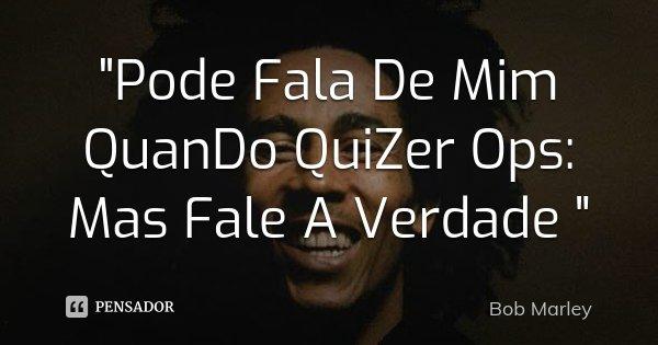 """""""Pode Fala De Mim QuanDo QuiZer Ops: Mas Fale A Verdade """"... Frase de Bob Marley."""