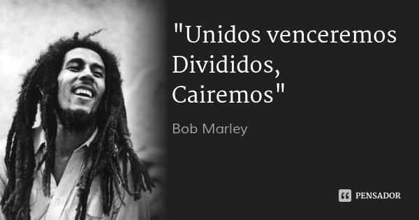 """Unidos venceremos Divididos, Cairemos""... Frase de Bob Marley."