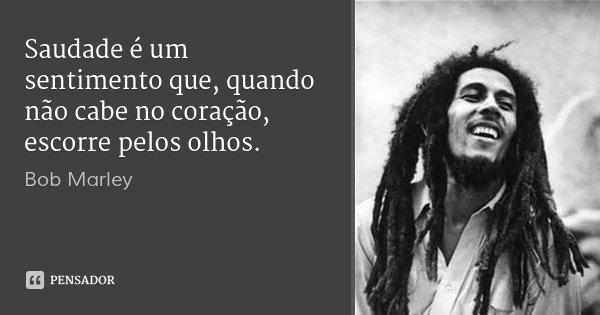 Saudade é um sentimento que, quando não cabe no coração, escorre pelos olhos.... Frase de Bob Marley.