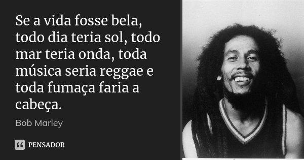Se a vida fosse bela, todo dia teria sol, todo mar teria onda, toda música seria reggae e toda fumaça faria a cabeça.... Frase de Bob Marley.
