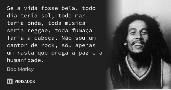 Se a vida fosse bela, todo dia teria sol, todo mar teria onda, toda música seria reggae, toda fumaça faria a cabeça. Não sou um cantor de rock, sou apenas um ra... Frase de Bob Marley.