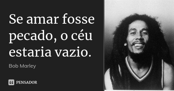 Se amar fosse pecado, o céu estaria vazio.... Frase de Bob Marley.