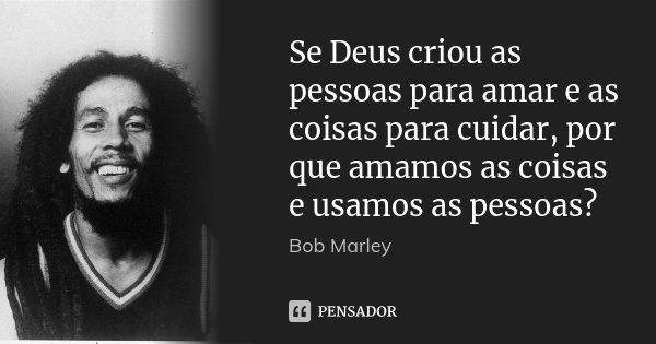 Se Deus criou as pessoas para amar e as coisas para cuidar, por que amamos as coisas e usamos as pessoas?... Frase de Bob Marley.