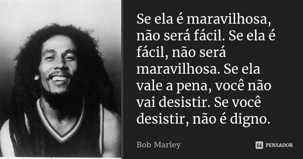 Se ela é maravilhosa, não será fácil. Se ela é fácil, não será maravilhosa. Se ela vale a pena, você não vai desistir. Se você desistir, não é digno.... Frase de Bob Marley.