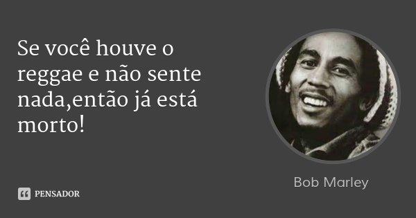 Se você houve o reggae e não sente nada,então já está morto!... Frase de Bob Marley.