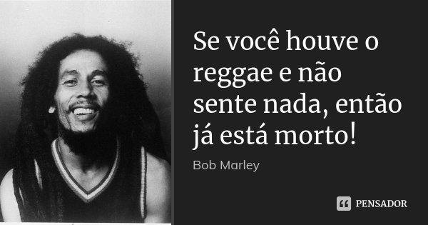 Se você houve o reggae e não sente nada, então já está morto!... Frase de Bob Marley.
