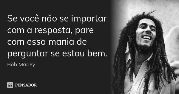 Se você não se importar com a resposta, pare com essa mania de perguntar se estou bem.... Frase de Bob Marley.