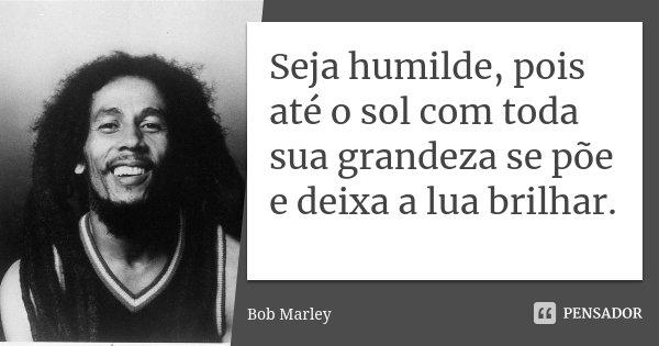Seja humilde, pois até o sol com toda sua grandeza se põe e deixa a lua brilhar.... Frase de Bob Marley.