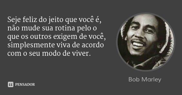 Seje feliz do jeito que você é, não mude sua rotina pelo o que os outros exigem de você, simplesmente viva de acordo com o seu modo de viver.... Frase de Bob Marley.