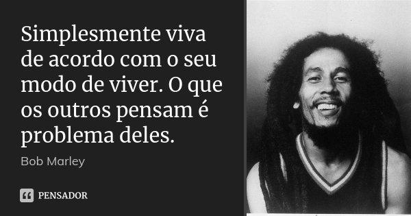 Simplesmente viva de acordo com o seu modo de viver. O que os outros pensam é problema deles.... Frase de Bob Marley.
