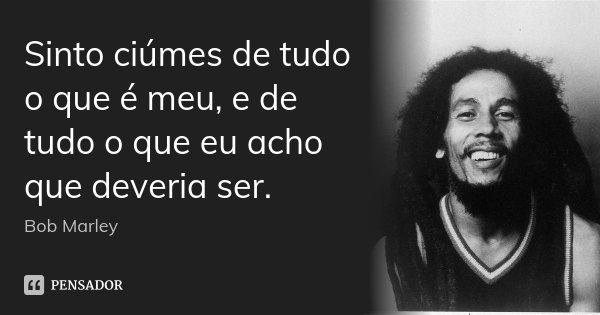 Sinto ciúmes de tudo o que é meu, e de tudo o que eu acho que deveria ser.... Frase de Bob Marley.