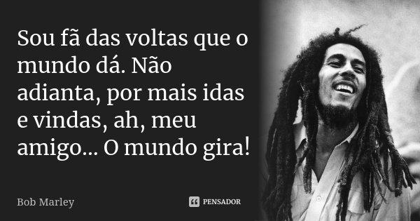 Sou Fã Das Voltas Que O Mundo Dá Não Bob Marley