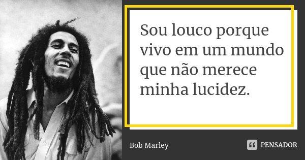 Sou louco porque vivo em um mundo que não merece minha lucidez.... Frase de Bob Marley.