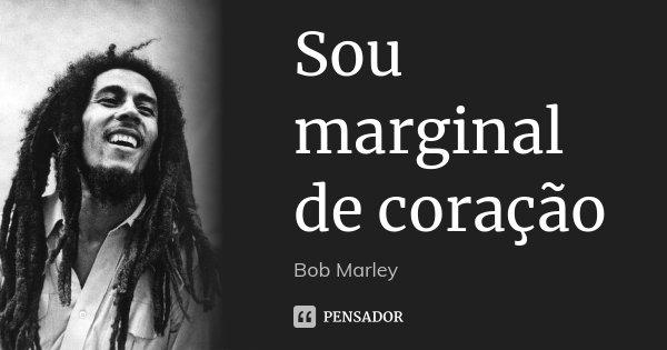 Sou marginal de coração... Frase de Bob Marley.