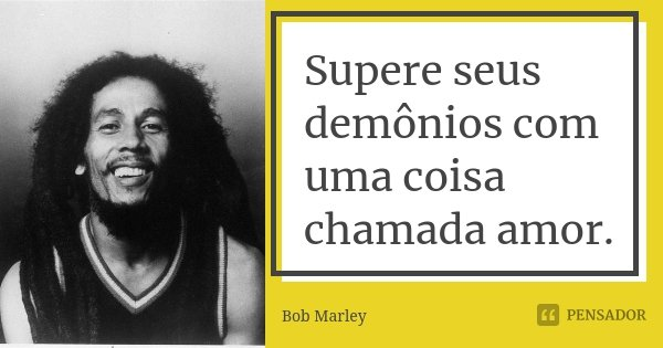 Supere seus demônios com uma coisa chamada amor.... Frase de Bob Marley.