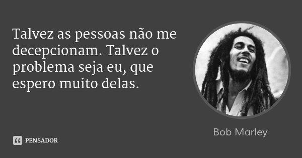 Talvez as pessoas não me decepcionam. Talvez o problema seja eu, que espero muito delas.... Frase de Bob Marley.