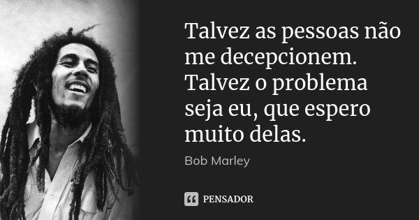 Talvez as pessoas não me decepcionem. Talvez o problema seja eu, que espero muito delas.... Frase de Bob Marley.