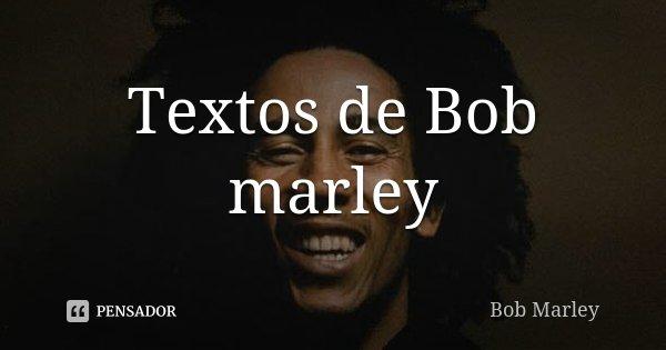 Textos de Bob marley... Frase de Bob Marley.