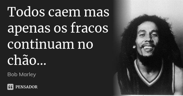 Todos caem mas apenas os fracos continuam no chão...... Frase de Bob Marley.